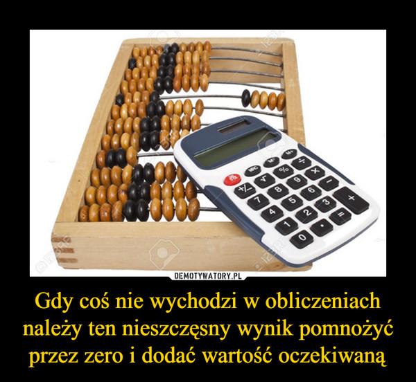 Gdy coś nie wychodzi w obliczeniach należy ten nieszczęsny wynik pomnożyć przez zero i dodać wartość oczekiwaną –
