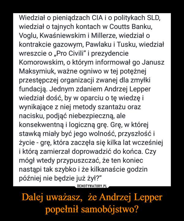Dalej uważasz,  że Andrzej Lepper popełnił samobójstwo? –