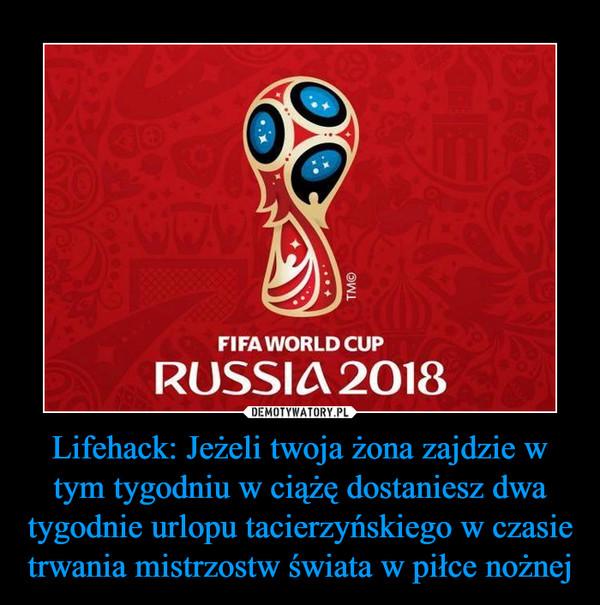 Lifehack: Jeżeli twoja żona zajdzie w tym tygodniu w ciążę dostaniesz dwa tygodnie urlopu tacierzyńskiego w czasie trwania mistrzostw świata w piłce nożnej –
