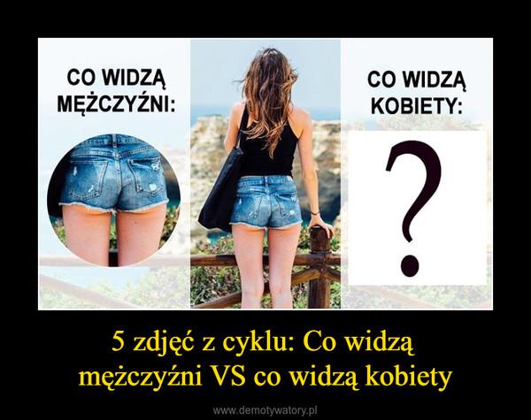 5 zdjęć z cyklu: Co widzą mężczyźni VS co widzą kobiety –