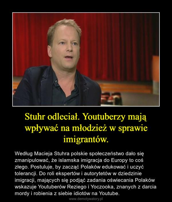 Stuhr odleciał. Youtuberzy mają wpływać na młodzież w sprawie imigrantów. – Według Macieja Stuhra polskie społeczeństwo dało się zmanipulować, że islamska imigracja do Europy to coś złego. Postuluje, by zacząć Polaków edukować i uczyć tolerancji. Do roli ekspertów i autorytetów w dziedzinie imigracji, mających się podjąć zadania oświecania Polaków wskazuje Youtuberów Reziego i Yoczooka, znanych z darcia mordy i robienia z siebie idiotów na Youtube.