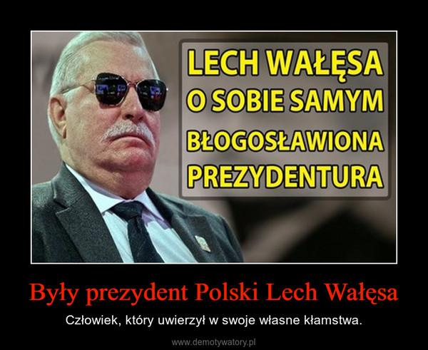 Były prezydent Polski Lech Wałęsa – Człowiek, który uwierzył w swoje własne kłamstwa.