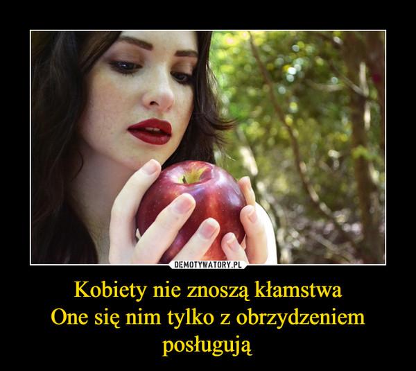 Kobiety nie znoszą kłamstwaOne się nim tylko z obrzydzeniem posługują –