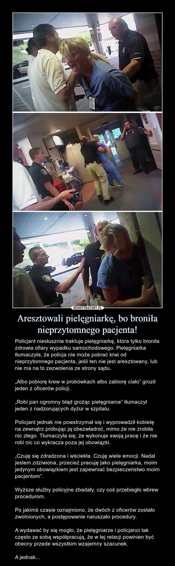 """Aresztowali pielęgniarkę, bo broniła nieprzytomnego pacjenta! – Policjant niesłusznie traktuje pielęgniarkę, która tylko broniła zdrowia ofiary wypadku samochodowego. Pielęgniarka tłumaczyła, że policjanie możepobrać krwi od nieprzytomnego pacjenta, jeśli ten nie jest aresztowany, lub nie ma na to zezwolenia ze strony sądu.""""Albo pobiorę krew w probówkach albo zabiorę ciało"""" groził jeden z oficerów policji.""""Robi pan ogromny błąd grożąc pielęgniarce"""" tłumaczył jeden z nadzorujących dyżur w szpitalu.Policjant jednak nie powstrzymał się i wyprowadził kobietę na zewnątrz próbując ją obezwładnić, mimo że nie zrobiła nic złego. Tłumaczyła się, że wykonuje swoją pracę i że nie robi nic co wykracza poza jej obowiązki.""""Czuję się zdradzona i wściekła. Czuję wiele emocji. Nadal jestem zdziwiona, przecież pracuję jako pielęgniarka, moim jedynym obowiązkiem jest zapewniać bezpieczeństwo moim pacjentom"""".Wyższe służby policyjne zbadały, czy coś przebiegło wbrew procedurom.Po jakimś czasie oznajmiono, że dwóch z oficerów zostało zwolnionych, a postępowanie naruszało procedury.A wydawać by się mogło, że pielęgniarze i policjanci tak często ze sobą współpracują, że w tej relacji powinien być obecny przede wszystkim wzajemny szacunek.A jednak..."""