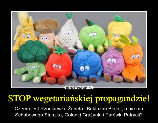 STOP wegetariańskiej propagandzie! – Czemu jest Rzodkiewka Żaneta i Bakłażan Błażej, a nie ma Schabowego Staszka, Golonki Grażynki i Parówki Patrycji?