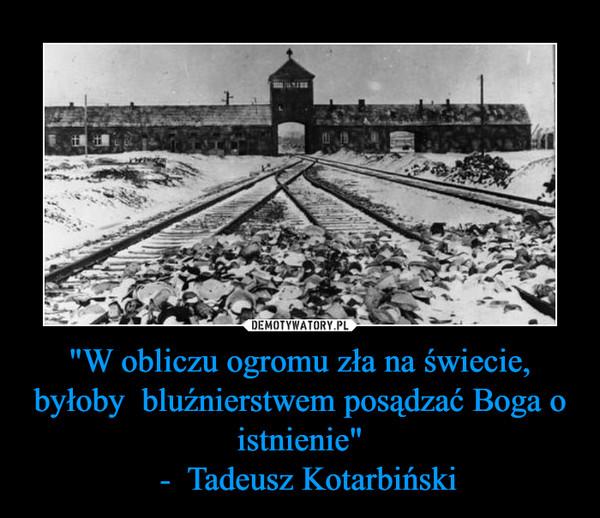 """""""W obliczu ogromu zła na świecie, byłoby  bluźnierstwem posądzać Boga o istnienie""""  -  Tadeusz Kotarbiński –"""