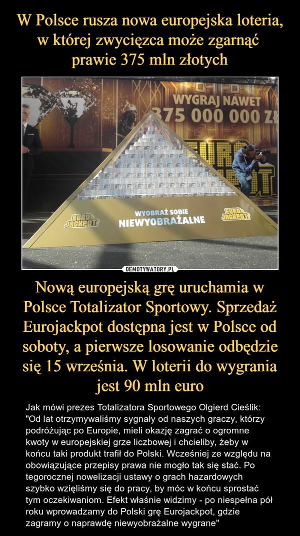 """Nową europejską grę uruchamia w Polsce Totalizator Sportowy. Sprzedaż Eurojackpot dostępna jest w Polsce od soboty, a pierwsze losowanie odbędzie się 15 września. W loterii do wygrania jest 90 mln euro – Jak mówi prezes Totalizatora Sportowego Olgierd Cieślik:""""Od lat otrzymywaliśmy sygnały od naszych graczy, którzy podróżując po Europie, mieli okazję zagrać o ogromne kwoty w europejskiej grze liczbowej i chcieliby, żeby w końcu taki produkt trafił do Polski. Wcześniej ze względu na obowiązujące przepisy prawa nie mogło tak się stać. Po tegorocznej nowelizacji ustawy o grach hazardowych szybko wzięliśmy się do pracy, by móc w końcu sprostać tym oczekiwaniom. Efekt właśnie widzimy - po niespełna pół roku wprowadzamy do Polski grę Eurojackpot, gdzie zagramy o naprawdę niewyobrażalne wygrane"""""""