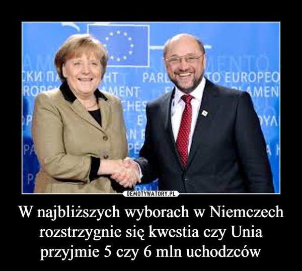 W najbliższych wyborach w Niemczech rozstrzygnie się kwestia czy Unia przyjmie 5 czy 6 mln uchodzców –