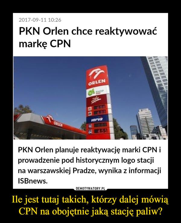 Ile jest tutaj takich, którzy dalej mówią CPN na obojętnie jaką stację paliw? –  PKN Orlen chce reaktywować markę CPNPKN Orlen planuje reaktywację marki CPN i prowadzenie pod historycznym logo stacji na warszawskiej Pradze, wynika z informacji ISBnews.
