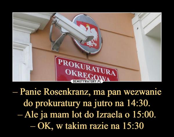 – Panie Rosenkranz, ma pan wezwanie do prokuratury na jutro na 14:30.– Ale ja mam lot do Izraela o 15:00.– OK, w takim razie na 15:30 –