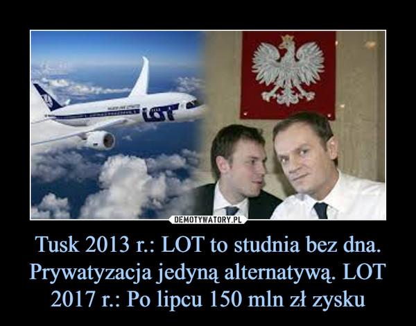 Tusk 2013 r.: LOT to studnia bez dna. Prywatyzacja jedyną alternatywą. LOT 2017 r.: Po lipcu 150 mln zł zysku –