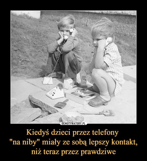 """Kiedyś dzieci przez telefony """"na niby"""" miały ze sobą lepszy kontakt, niż teraz przez prawdziwe –"""