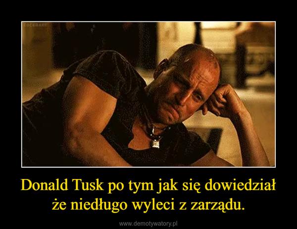 Donald Tusk po tym jak się dowiedział że niedługo wyleci z zarządu. –