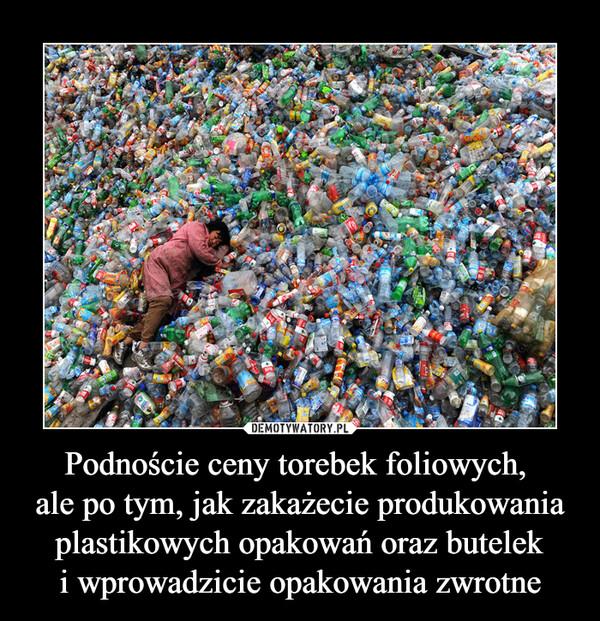 Podnoście ceny torebek foliowych, ale po tym, jak zakażecie produkowania plastikowych opakowań oraz buteleki wprowadzicie opakowania zwrotne –