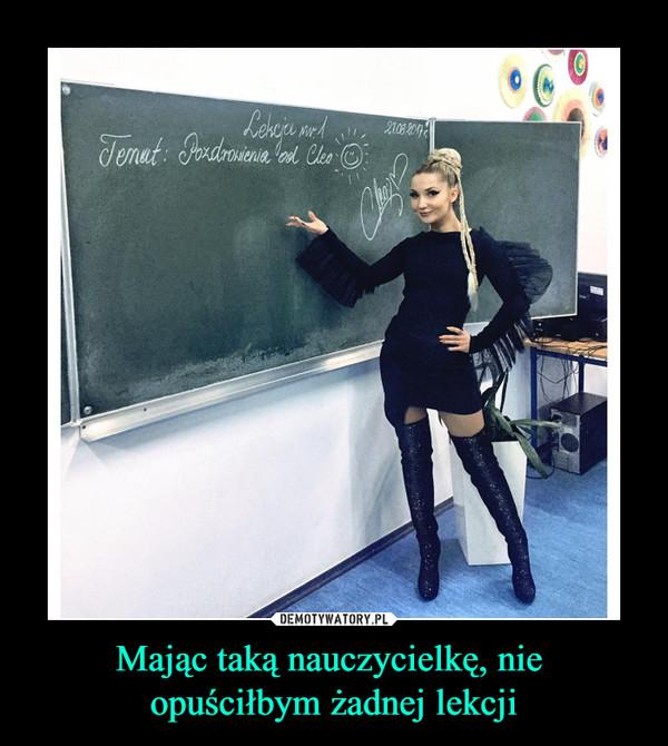 Mając taką nauczycielkę, nie opuściłbym żadnej lekcji –