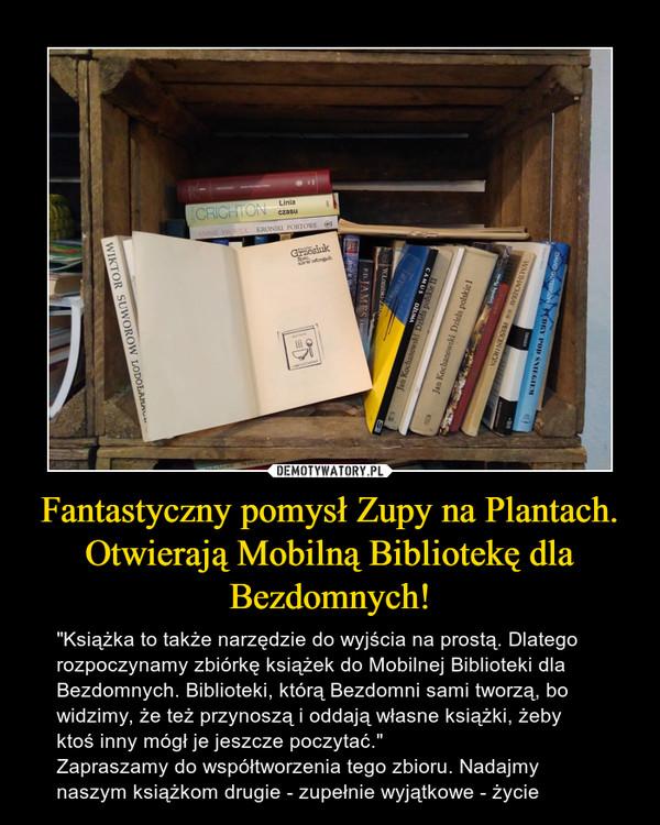"""Fantastyczny pomysł Zupy na Plantach. Otwierają Mobilną Bibliotekę dla Bezdomnych! – """"Książka to także narzędzie do wyjścia na prostą. Dlatego rozpoczynamy zbiórkę książek do Mobilnej Biblioteki dla Bezdomnych. Biblioteki, którą Bezdomni sami tworzą, bo widzimy, że też przynoszą i oddają własne książki, żeby ktoś inny mógł je jeszcze poczytać.""""Zapraszamy do współtworzenia tego zbioru. Nadajmy naszym książkom drugie - zupełnie wyjątkowe - życie"""