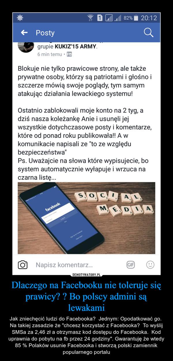 """Dlaczego na Facebooku nie toleruje się prawicy? ? Bo polscy admini są lewakami – Jak zniechęcić ludzi do Facebooka?  Jednym: Opodatkować go.  Na takiej zasadzie że """"chcesz korzystać z Facebooka?  To wyślij SMSa za 2,46 zł a otrzymasz kod dostępu do Facebooka.  Kod uprawnia do pobytu na fb przez 24 godziny"""". Gwarantuję że wtedy 85 % Polaków usunie Facebooka i stworzą polski zamiennik popularnego portalu"""