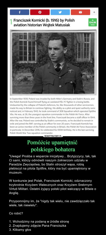 """Pomóżcie upamiętnić polskiego bohatera – """"Uwaga! Prośba o wsparcie inicjatywy... Brytyjczycy, tak, tak Ci sami, którzy odmówili naszym żołnierzom udziału w Paradzie Zwycięstwa, bo Stalin stroszył wąsa, robią plebiscyt na pilota Spitfire, który ma być upamiętniony w muzeum.W konkursie jest Polak, Franciszek Kornicki, odznaczony trzykrotnie Krzyżem Walecznych oraz Krzyżem Srebrnym Virtuti Militari. Ostatni żyjący polski pilot walczący w Bitwie o Anglię.Przypomnijmy im, że """"nigdy tak wielu, nie zawdzięczało tak wiele, tak niewielu"""".Co robić?1. Wchodzimy na podaną w źródle stronę2. Znajdujemy zdjęcie Pana Franciszka3. Klikamy głos"""