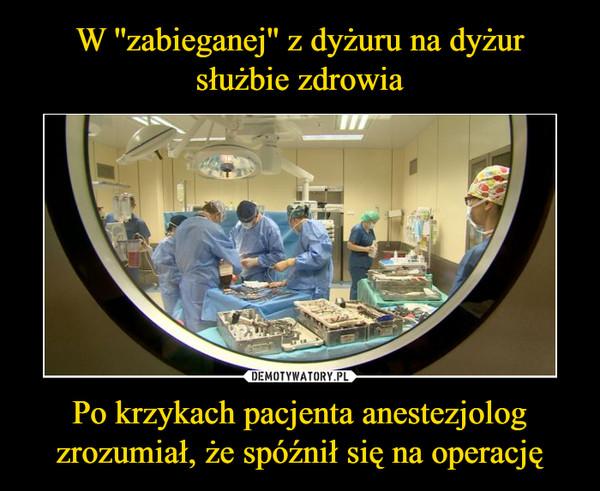W ''zabieganej'' z dyżuru na dyżur służbie zdrowia Po krzykach pacjenta anestezjolog zrozumiał, że spóźnił się na operację