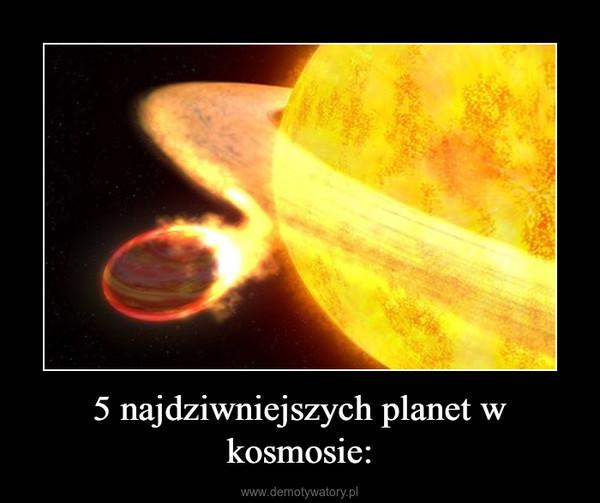 5 najdziwniejszych planet w kosmosie: –
