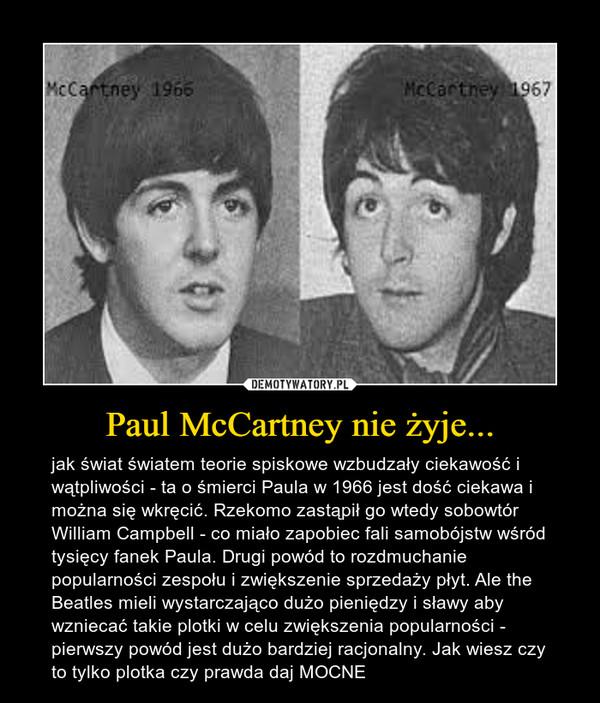 Paul McCartney nie żyje... – jak świat światem teorie spiskowe wzbudzały ciekawość i wątpliwości - ta o śmierci Paula w 1966 jest dość ciekawa i można się wkręcić. Rzekomo zastąpił go wtedy sobowtór William Campbell - co miało zapobiec fali samobójstw wśród tysięcy fanek Paula. Drugi powód to rozdmuchanie popularności zespołu i zwiększenie sprzedaży płyt. Ale the Beatles mieli wystarczająco dużo pieniędzy i sławy aby wzniecać takie plotki w celu zwiększenia popularności - pierwszy powód jest dużo bardziej racjonalny. Jak wiesz czy to tylko plotka czy prawda daj MOCNE