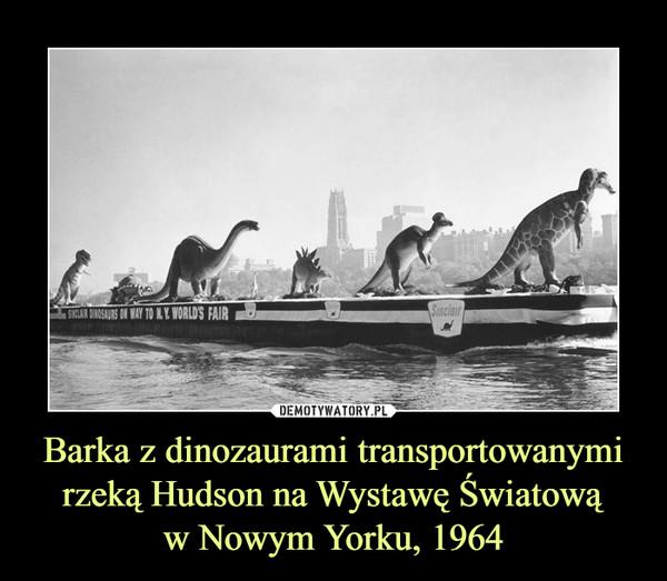 Barka z dinozaurami transportowanymirzeką Hudson na Wystawę Światowąw Nowym Yorku, 1964 –