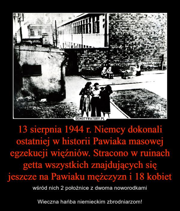 13 sierpnia 1944 r. Niemcy dokonali ostatniej w historii Pawiaka masowej egzekucji więźniów. Stracono w ruinach getta wszystkich znajdujących się jeszcze na Pawiaku mężczyzn i 18 kobiet – wśród nich 2 położnice z dwoma noworodkamiWieczna hańba niemieckim zbrodniarzom!