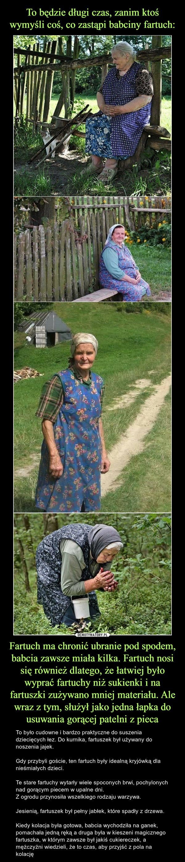 Fartuch ma chronić ubranie pod spodem, babcia zawsze miała kilka. Fartuch nosi się również dlatego, że łatwiej było wyprać fartuchy niż sukienki i na fartuszki zużywano mniej materiału. Ale wraz z tym, służył jako jedna łapka do usuwania gorącej patelni z pieca – To było cudowne i bardzo praktyczne do suszenia dziecięcych łez. Do kurnika, fartuszek był używany do noszenia jajek. Gdy przybyli goście, ten fartuch były idealną kryjówką dla nieśmiałych dzieci.Te stare fartuchy wytarły wiele spoconych brwi, pochylonych nad gorącym piecem w upalne dni.Z ogrodu przynosiła wszelkiego rodzaju warzywa. Jesienią, fartuszek był pełny jabłek, które spadły z drzewa.Kiedy kolacja była gotowa, babcia wychodziła na ganek, pomachała jedną ręką a druga była w kieszeni magicznego fartuszka, w którym zawsze był jakiś cukiereczek, a mężczyźni wiedzieli, że to czas, aby przyjść z pola na kolację