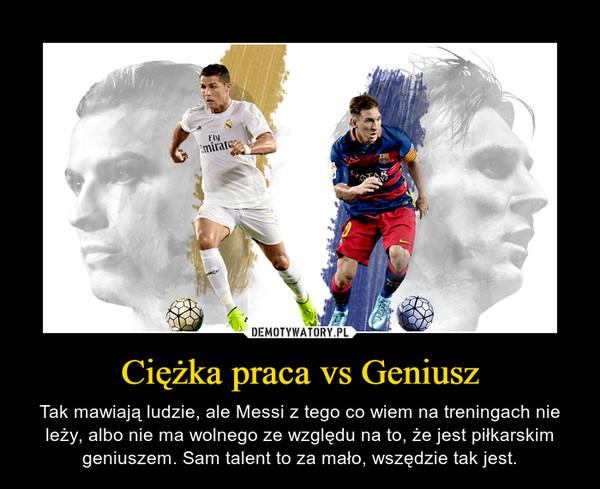 Ciężka praca vs Geniusz – Tak mawiają ludzie, ale Messi z tego co wiem na treningach nie leży, albo nie ma wolnego ze względu na to, że jest piłkarskim geniuszem. Sam talent to za mało, wszędzie tak jest.