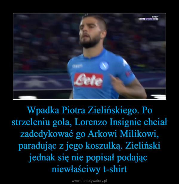 Wpadka Piotra Zielińskiego. Po strzeleniu gola, Lorenzo Insignie chciał zadedykować go Arkowi Milikowi, paradując z jego koszulką. Zieliński jednak się nie popisał podając niewłaściwy t-shirt –