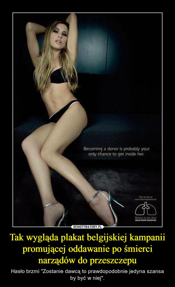 """Tak wygląda plakat belgijskiej kampanii promującej oddawanie po śmierci narządów do przeszczepu – Hasło brzmi """"Zostanie dawcą to prawdopodobnie jedyna szansa by być w niej""""."""