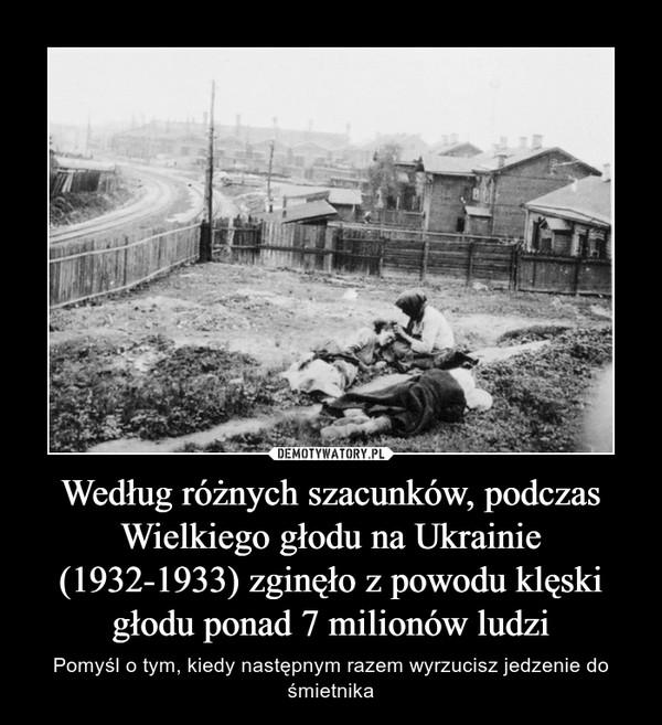 Według różnych szacunków, podczas Wielkiego głodu na Ukrainie (1932-1933) zginęło z powodu klęski głodu ponad 7 milionów ludzi – Pomyśl o tym, kiedy następnym razem wyrzucisz jedzenie do śmietnika