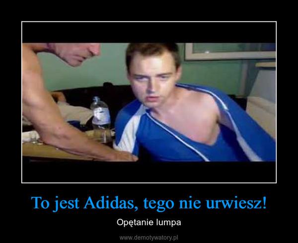 To jest Adidas, tego nie urwiesz! – Opętanie lumpa