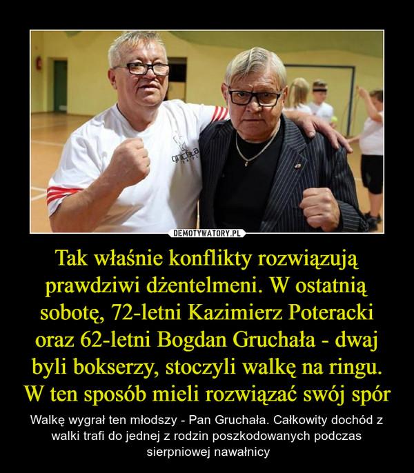 Tak właśnie konflikty rozwiązują prawdziwi dżentelmeni. W ostatnią sobotę, 72-letni Kazimierz Poteracki oraz 62-letni Bogdan Gruchała - dwaj byli bokserzy, stoczyli walkę na ringu. W ten sposób mieli rozwiązać swój spór – Walkę wygrał ten młodszy - Pan Gruchała. Całkowity dochód z walki trafi do jednej z rodzin poszkodowanych podczas sierpniowej nawałnicy