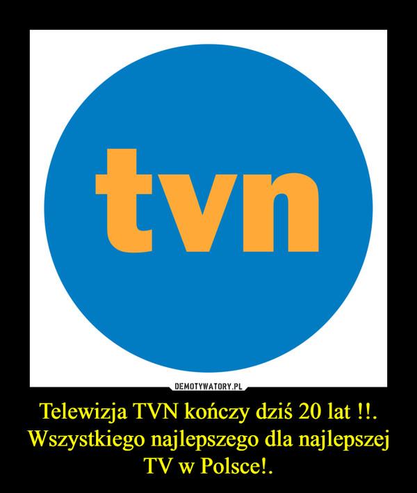 Telewizja TVN kończy dziś 20 lat !!.Wszystkiego najlepszego dla najlepszej TV w Polsce!. –