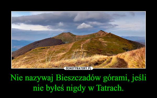 Nie nazywaj Bieszczadów górami, jeśli nie byłeś nigdy w Tatrach. –