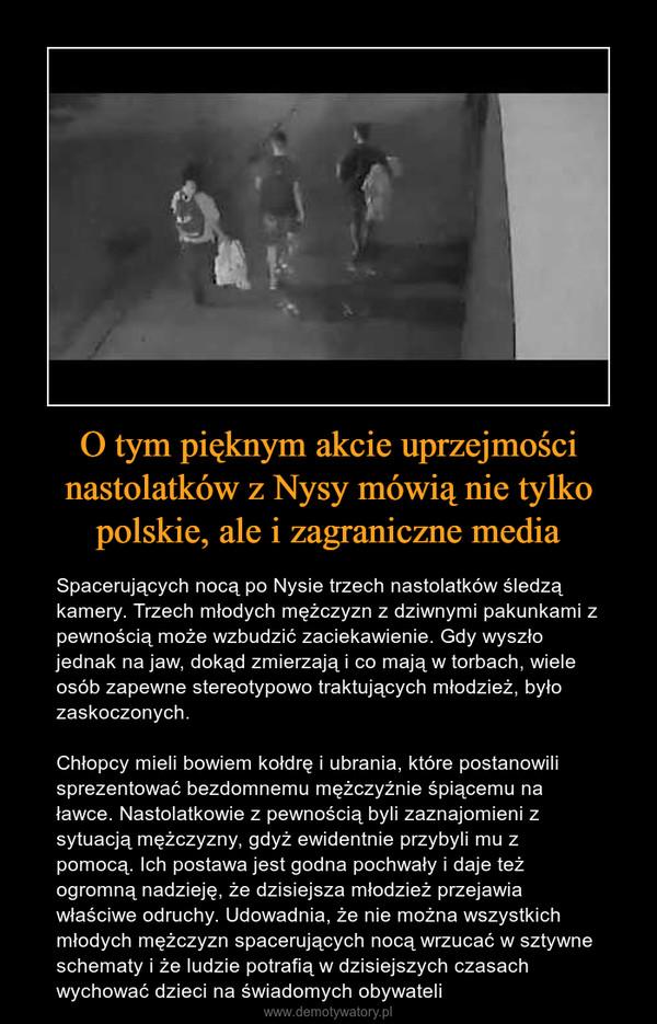 O tym pięknym akcie uprzejmości nastolatków z Nysy mówią nie tylko polskie, ale i zagraniczne media – Spacerujących nocą po Nysie trzech nastolatków śledzą kamery. Trzech młodych mężczyzn z dziwnymi pakunkami z pewnością może wzbudzić zaciekawienie. Gdy wyszło jednak na jaw, dokąd zmierzają i co mają w torbach, wiele osób zapewne stereotypowo traktujących młodzież, było zaskoczonych.Chłopcy mieli bowiem kołdrę i ubrania, które postanowili sprezentować bezdomnemu mężczyźnie śpiącemu na ławce. Nastolatkowie z pewnością byli zaznajomieni z sytuacją mężczyzny, gdyż ewidentnie przybyli mu z pomocą. Ich postawa jest godna pochwały i daje też ogromną nadzieję, że dzisiejsza młodzież przejawia właściwe odruchy. Udowadnia, że nie można wszystkich młodych mężczyzn spacerujących nocą wrzucać w sztywne schematy i że ludzie potrafią w dzisiejszych czasach wychować dzieci na świadomych obywateli