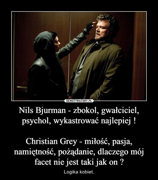 Nils Bjurman - zbokol, gwałciciel, psychol, wykastrować najlepiej !Christian Grey - miłość, pasja, namiętność, pożądanie, dlaczego mój facet nie jest taki jak on ? – Logika kobiet.