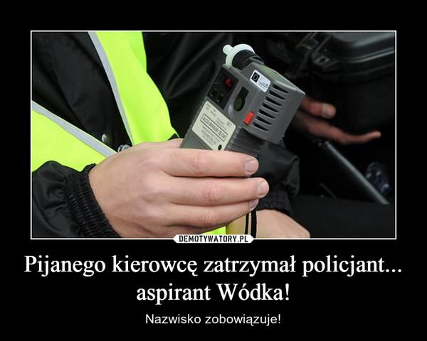 Pijanego kierowcę zatrzymał policjant... aspirant Wódka! – Nazwisko zobowiązuje!