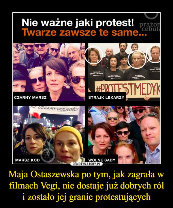 Maja Ostaszewska po tym, jak zagrała w filmach Vegi, nie dostaje już dobrych ról i zostało jej granie protestujących –