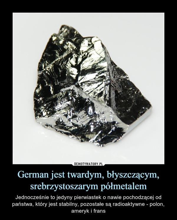 German jest twardym, błyszczącym, srebrzystoszarym półmetalem – Jednocześnie to jedyny pierwiastek o nawie pochodzącej od państwa, który jest stabilny, pozostałe są radioaktywne - polon, ameryk i frans