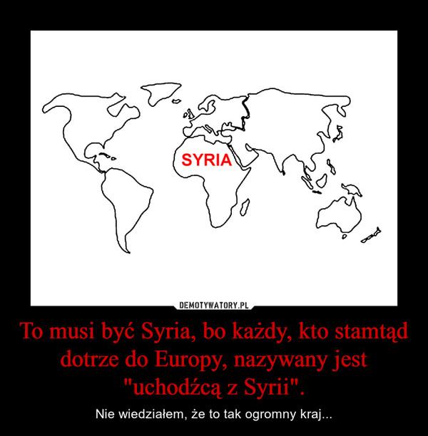 """To musi być Syria, bo każdy, kto stamtąd dotrze do Europy, nazywany jest """"uchodźcą z Syrii"""". – Nie wiedziałem, że to tak ogromny kraj..."""