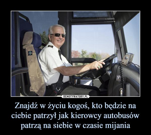 Znajdź w życiu kogoś, kto będzie na ciebie patrzył jak kierowcy autobusów patrzą na siebie w czasie mijania –