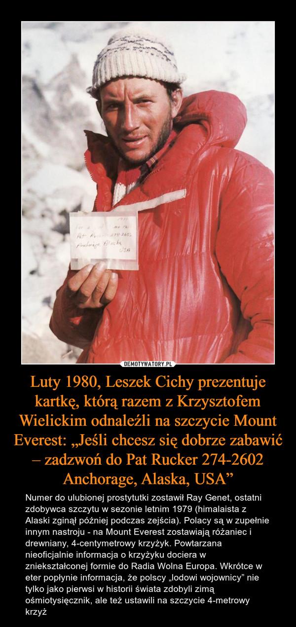 """Luty 1980, Leszek Cichy prezentuje kartkę, którą razem z Krzysztofem Wielickim odnaleźli na szczycie Mount Everest: """"Jeśli chcesz się dobrze zabawić – zadzwoń do Pat Rucker 274-2602 Anchorage, Alaska, USA"""" – Numer do ulubionej prostytutki zostawił Ray Genet, ostatni zdobywca szczytu w sezonie letnim 1979 (himalaista z Alaski zginął później podczas zejścia). Polacy są w zupełnie innym nastroju - na Mount Everest zostawiają różaniec i drewniany, 4-centymetrowy krzyżyk. Powtarzana nieoficjalnie informacja o krzyżyku dociera w zniekształconej formie do Radia Wolna Europa. Wkrótce w eter popłynie informacja, że polscy """"lodowi wojownicy"""" nie tylko jako pierwsi w historii świata zdobyli zimą ośmiotysięcznik, ale też ustawili na szczycie 4-metrowy krzyż"""