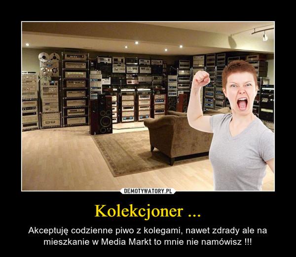 Kolekcjoner ... – Akceptuję codzienne piwo z kolegami, nawet zdrady ale na mieszkanie w Media Markt to mnie nie namówisz !!!