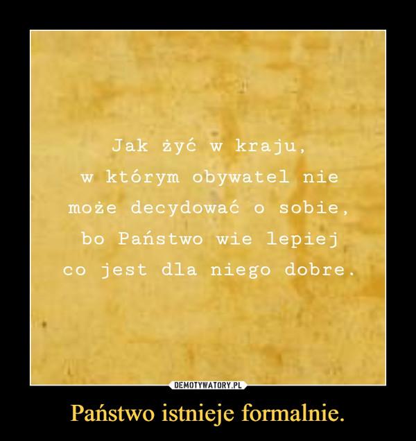 Państwo istnieje formalnie. –