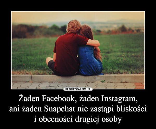 Żaden Facebook, żaden Instagram,ani żaden Snapchat nie zastąpi bliskościi obecności drugiej osoby –