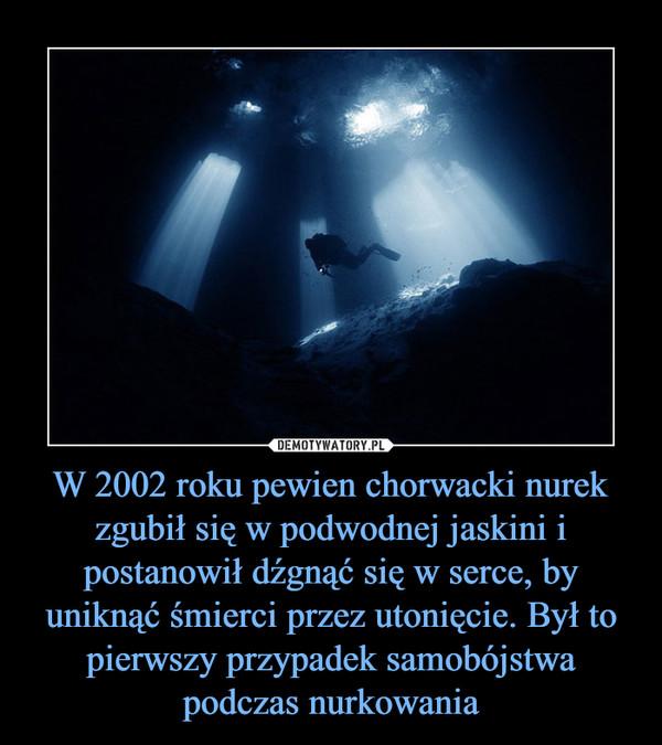 W 2002 roku pewien chorwacki nurek zgubił się w podwodnej jaskini i postanowił dźgnąć się w serce, by uniknąć śmierci przez utonięcie. Był to pierwszy przypadek samobójstwa podczas nurkowania –
