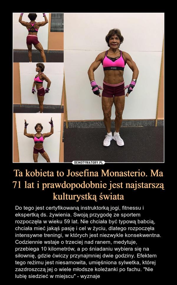 """Ta kobieta to Josefina Monasterio. Ma 71 lat i prawdopodobnie jest najstarszą kulturystką świata – Do tego jest certyfikowaną instruktorką jogi, fitnessu i ekspertką ds. żywienia. Swoją przygodę ze sportem rozpoczęła w wieku 59 lat. Nie chciała być typową babcią, chciała mieć jakąś pasję i cel w życiu, dlatego rozpoczęła intensywne treningi, w których jest niezwykle konsekwentna. Codziennie wstaje o trzeciej nad ranem, medytuje, przebiega 10 kilometrów, a po śniadaniu wybiera się na siłownię, gdzie ćwiczy przynajmniej dwie godziny. Efektem tego reżimu jest niesamowita, umięśniona sylwetka, której zazdroszczą jej o wiele młodsze koleżanki po fachu. """"Nie lubię siedzieć w miejscu"""" - wyznaje"""