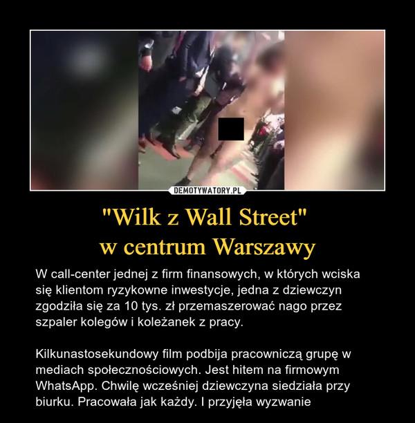 """""""Wilk z Wall Street"""" w centrum Warszawy – W call-center jednej z firm finansowych, w których wciska się klientom ryzykowne inwestycje, jedna z dziewczyn zgodziła się za 10 tys. zł przemaszerować nago przez szpaler kolegów i koleżanek z pracy.Kilkunastosekundowy film podbija pracowniczą grupę w mediach społecznościowych. Jest hitem na firmowym WhatsApp. Chwilę wcześniej dziewczyna siedziała przy biurku. Pracowała jak każdy. I przyjęła wyzwanie"""